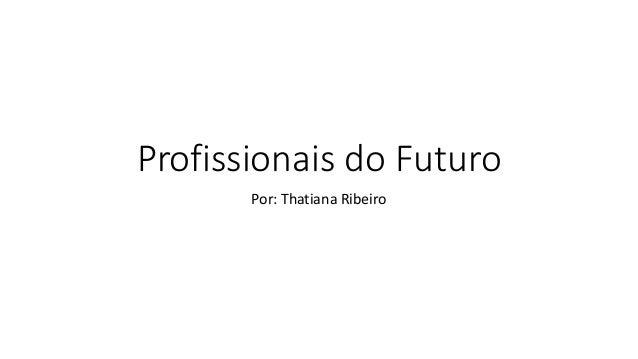 Profissionais do Futuro Por: Thatiana Ribeiro