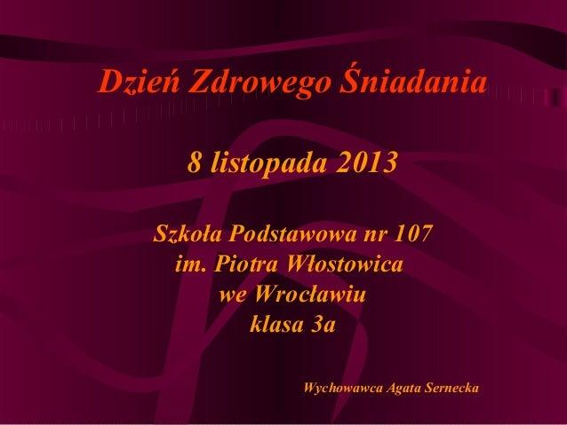 Dzień Zdrowego Śniadania 8 listopada 2013 Szkoła Podstawowa nr 107 im. Piotra Włostowica we Wrocławiu klasa 3a Wychowawca ...