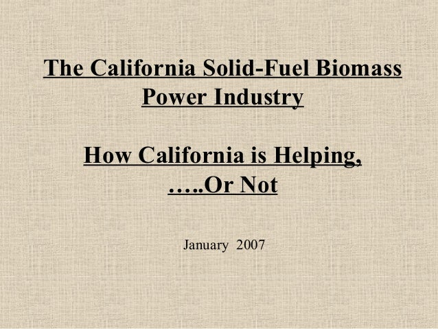 The California Solid-Fuel Biomass Power Industry How California is Helping, …..Or Not January 2007