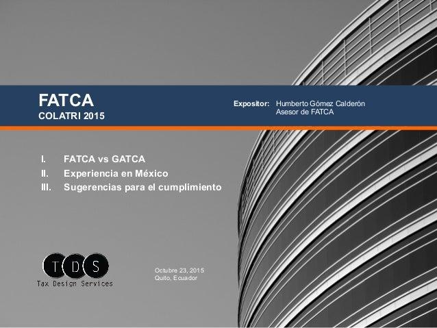 I. FATCA vs GATCA II. Experiencia en México III. Sugerencias para el cumplimiento FATCA COLATRI 2015 Octubre 23, 2015 Q...