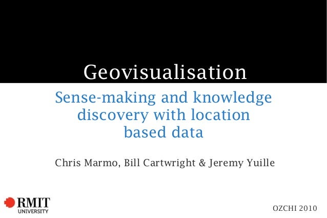 Geovisualisation Sense-making and knowledge discovery with location based data Chris Marmo, Bill Cartwright & Jeremy Yuill...