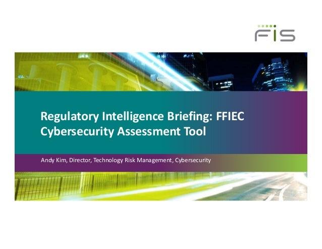 RegulatoryIntelligenceBriefing:FFIEC CybersecurityAssessmentTool AndyKim,Director,TechnologyRiskManagement,Cyb...
