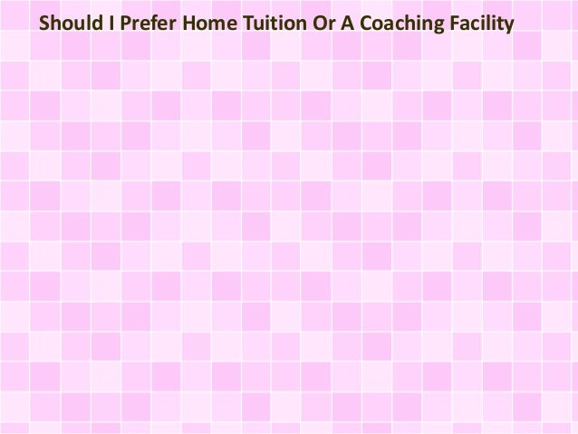online store ff3d1 7d875 Should I Prefer Home Tuition Or A Coaching Facility