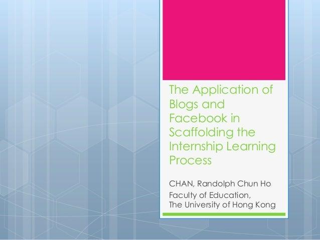 The Application ofBlogs andFacebook inScaffolding theInternship LearningProcessCHAN, Randolph Chun HoFaculty of Education,...