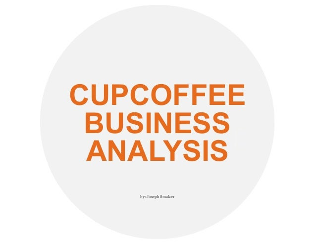CUPCOFFEE BUSINESS ANALYSIS by: Joseph Smalzer
