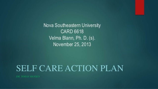 Nova Southeastern University CARD 6618 Velma Blann, Ph. D. (s). November 25, 2013 SELF CARE ACTION PLAN DR. TORAN HANSEN