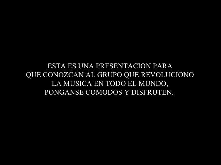 ESTA ES UNA PRESENTACION PARAQUE CONOZCAN AL GRUPO QUE REVOLUCIONO      LA MUSICA EN TODO EL MUNDO,    PONGANSE COMODOS Y ...