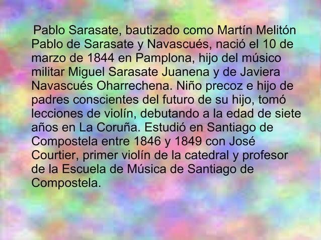 Pablo Sarasate, bautizado como Martín Melitón Pablo de Sarasate y Navascués, nació el 10 de marzo de 1844 en Pamplona, hij...