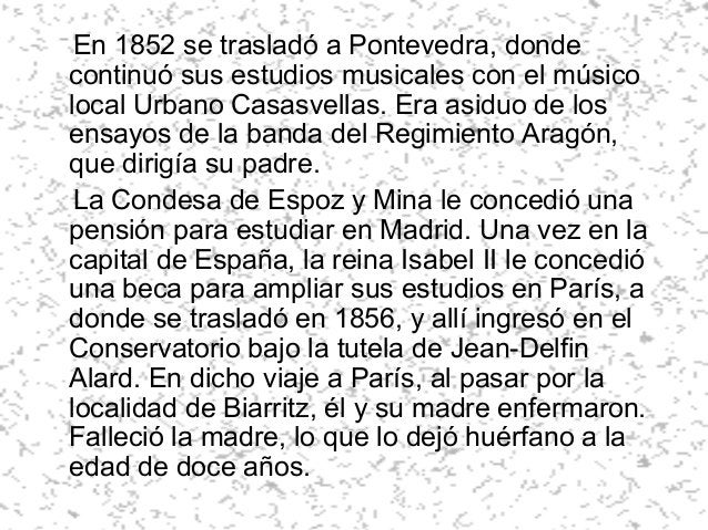 En 1852 se trasladó a Pontevedra, donde continuó sus estudios musicales con el músico local Urbano Casasvellas. Era asiduo...