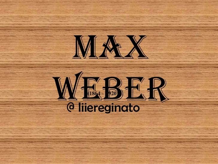 Max Weber<br />(1864 – 1920)<br />@ liiereginato<br />