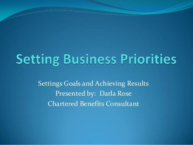 Settings Goals and Achieving Results Presented by: Darla Rose Chartered Benefits Consultant