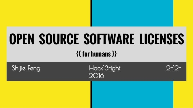 OPEN SOURCE SOFTWARE LICENSES {{ for humans }} Shijie Feng Hack13right 2-12- 2016