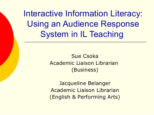 Interactive Information Literacy: Using an Audience Response System in IL Teaching Sue Csoka Academic Liaison Librarian (B...