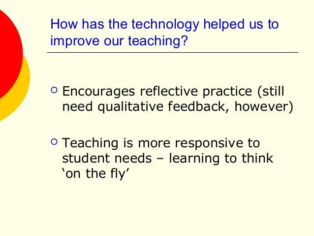 How has the technology helped us to improve our teaching?  Encourages reflective practice (still need qualitative feedbac...