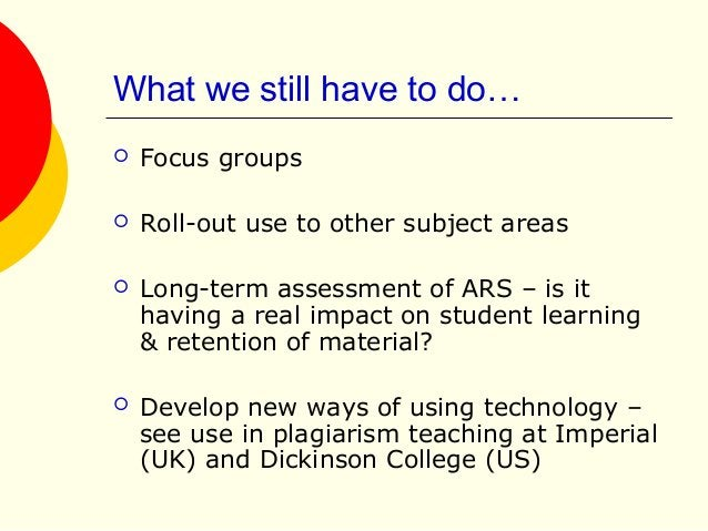 What we still have to do…  Focus groups  Roll-out use to other subject areas  Long-term assessment of ARS – is it havin...