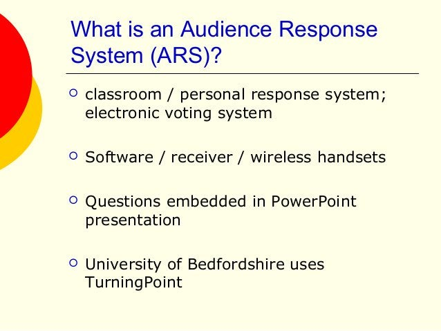 What is an Audience Response System (ARS)?  classroom / personal response system; electronic voting system  Software / r...