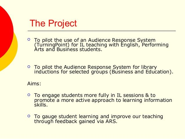 The Project  To pilot the use of an Audience Response System (TurningPoint) for IL teaching with English, Performing Arts...