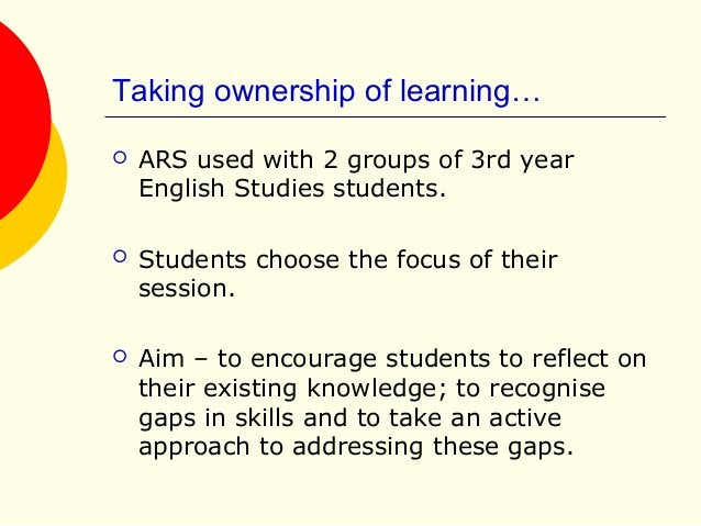Taking ownership of learning…  ARS used with 2 groups of 3rd year English Studies students.  Students choose the focus o...