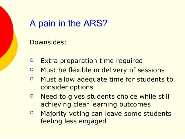 A pain in the ARS? Downsides:  Extra preparation time required  Must be flexible in delivery of sessions  Must allow ad...