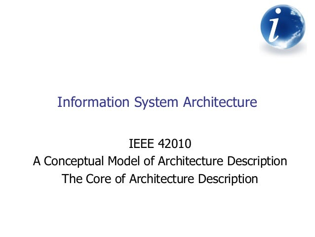Information System Architecture iiiiii IEEE 42010 A Conceptual Model of Architecture Description The Core of Architecture ...
