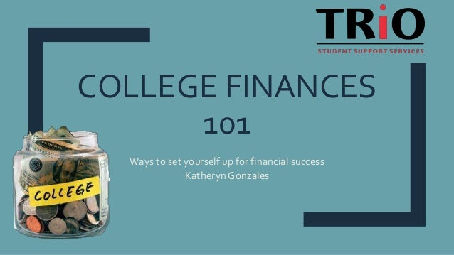 COLLEGE FINANCES 101 Ways to set yourself up for financial success Katheryn Gonzales