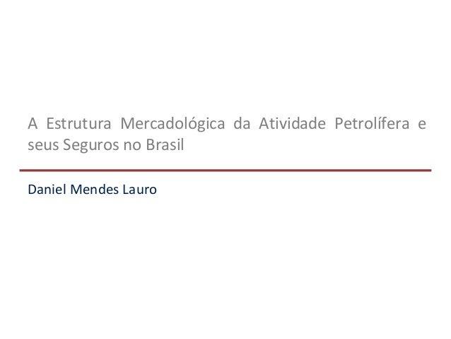 A Estrutura Mercadológica da Atividade Petrolífera e seus Seguros no Brasil Daniel Mendes Lauro