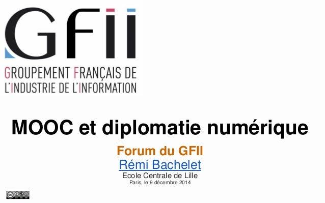MOOC et diplomatie numérique  Forum du GFII  Rémi Bachelet  Ecole Centrale de Lille  Paris, le 9décembre2014