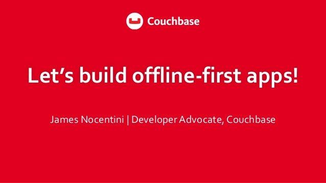 Let's  build  offline-‐first  apps! James  Nocentini     Developer  Advocate,  Couchbase