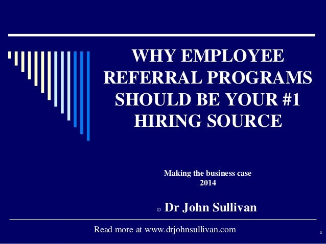 WHY EMPLOYEE REFERRAL PROGRAMS SHOULD BE YOUR #1 HIRING SOURCE Making the business case 2014  ©  Dr John Sullivan  Read mo...