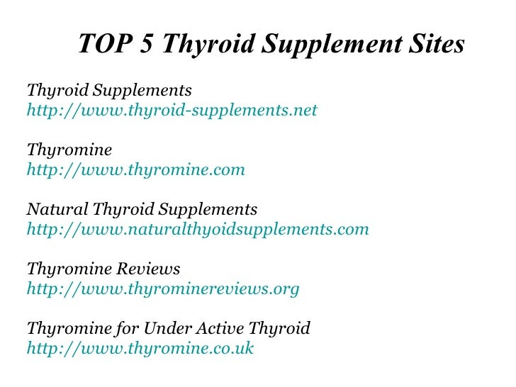 TOP 5 Thyroid Supplement Sites Thyroid Supplements http://www.thyroid-supplements.net Thyromine http:// www.thyromine.com ...
