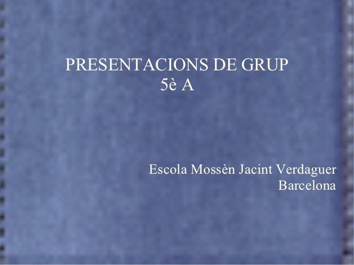 PRESENTACIONS DE GRUP 5è A Escola Mossèn Jacint Verdaguer Barcelona