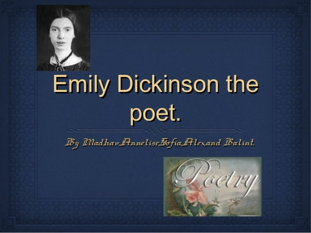 Emily Dickinson the       poet. By Madhav,Annelise,Sofia,Alex,and Balint.