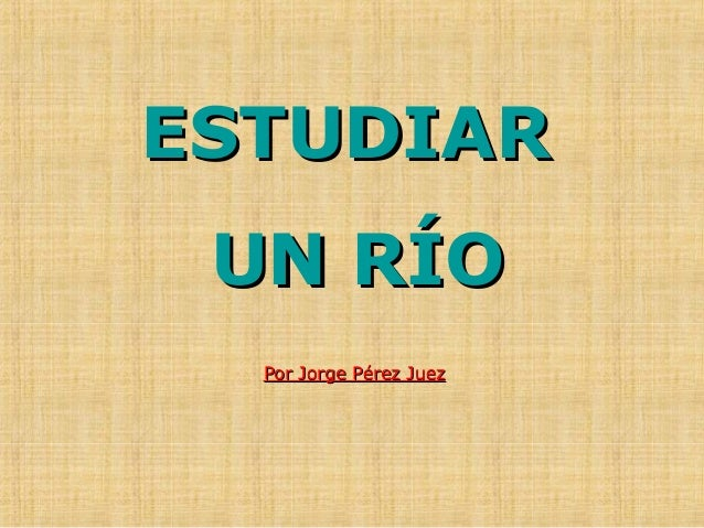 ESTUDIARESTUDIAR UN RÍOUN RÍO Por Jorge Pérez JuezPor Jorge Pérez Juez