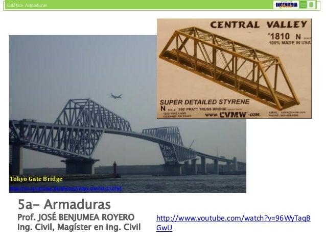 Estática- Armaduras  5a- Armaduras  Prof. JOSÉ BENJUMEA ROYERO  Ing. Civil, Magíster en Ing. Civil  Tokyo Gate Bridge  htt...
