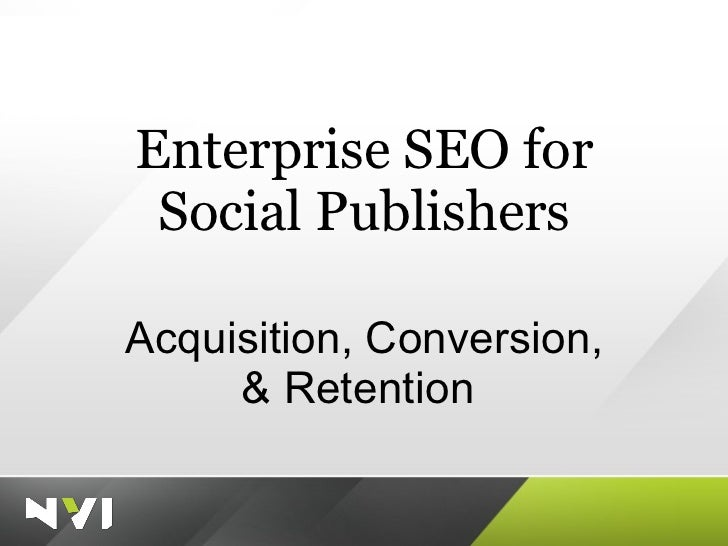 Enterprise SEO for Social Publishers Acquisition, Conversion, & Retention