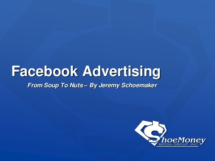 Facebook Advertising<br />From Soup To Nuts – By Jeremy Schoemaker<br />