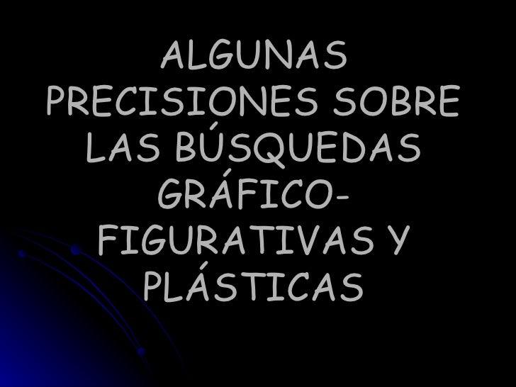 ALGUNAS PRECISIONES SOBRE LAS BÚSQUEDAS GRÁFICO- FIGURATIVAS Y PLÁSTICAS