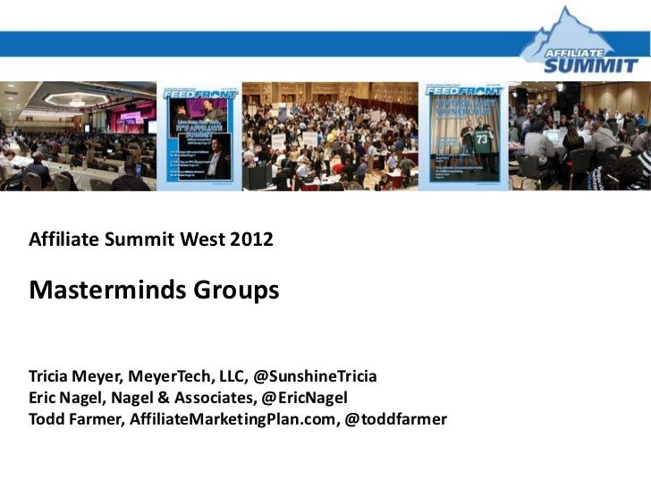 Affiliate Summit West 2012Masterminds GroupsTricia Meyer, MeyerTech, LLC, @SunshineTriciaEric Nagel, Nagel & Associates, @...