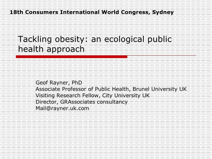 Tackling obesity: an ecological public health approach Geof Rayner, PhD Associate Professor of Public Health, Brunel Unive...