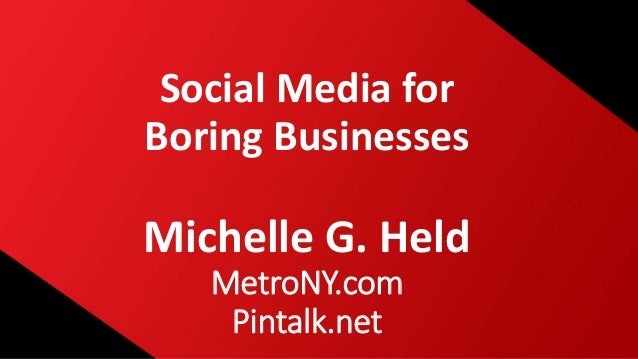 Social Media for Boring Businesses Michelle G. Held MetroNY.com Pintalk.net