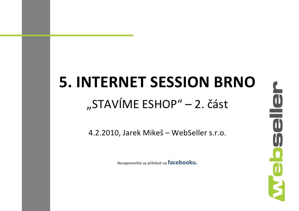 "5. INTERNET SESSION BRNO    ""STAVÍME ESHOP"" – 2. část     4.2.2010, Jarek Mikeš – WebSeller s.r.o.              Nezapomeňt..."