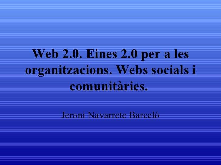 Web 2.0. Eines 2.0 per a lesorganitzacions. Webs socials i       comunitàries.      Jeroni Navarrete Barceló