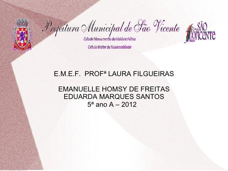 E.M.E.F. PROFª LAURA FILGUEIRAS EMANUELLE HOMSY DE FREITAS  EDUARDA MARQUES SANTOS       5ª ano A – 2012