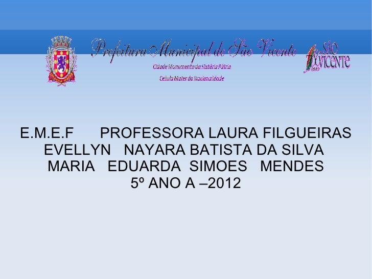 E.M.E.F  PROFESSORA LAURA FILGUEIRAS   EVELLYN NAYARA BATISTA DA SILVA   MARIA EDUARDA SIMOES MENDES            5º ANO A –...