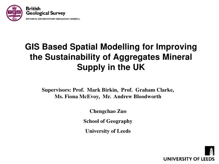 GIS Based Spatial Modelling for Improving the Sustainability of Aggregates Mineral Supply in the UK<br />Supervisors: Prof...