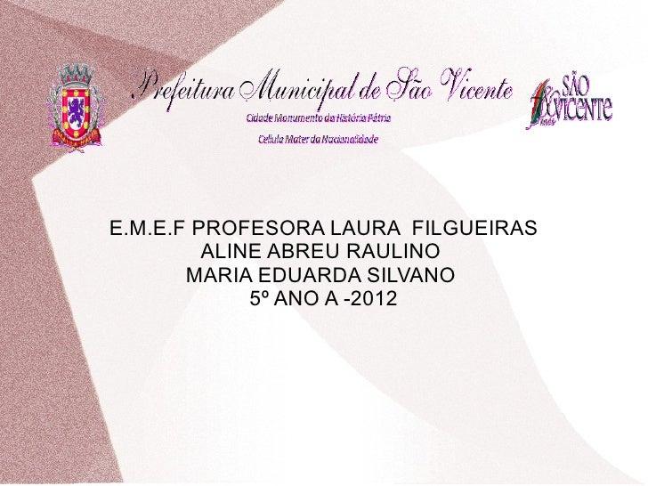 E.M.E.F PROFESORA LAURA FILGUEIRAS         ALINE ABREU RAULINO       MARIA EDUARDA SILVANO             5º ANO A -2012