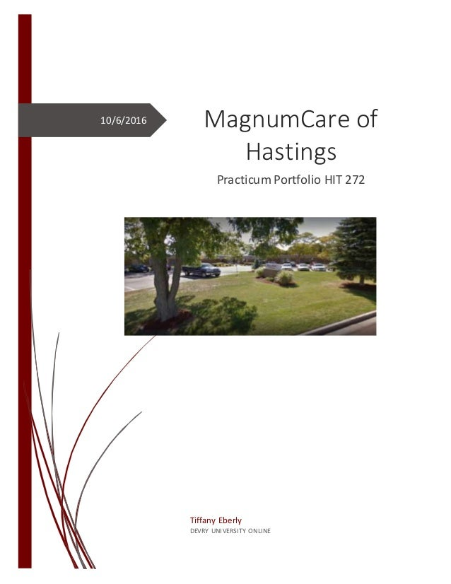 10/6/2016 MagnumCare of Hastings Practicum Portfolio HIT 272 Tiffany Eberly DEVRY UNIVERSITY ONLINE