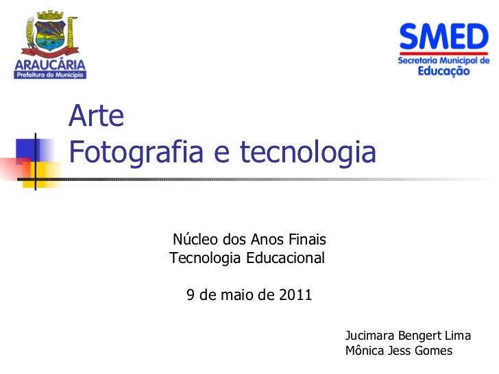 Arte  Fotografia e tecnologia Núcleo dos Anos Finais Tecnologia Educacional  9 de maio de 2011 Jucimara Bengert Lima Mônic...