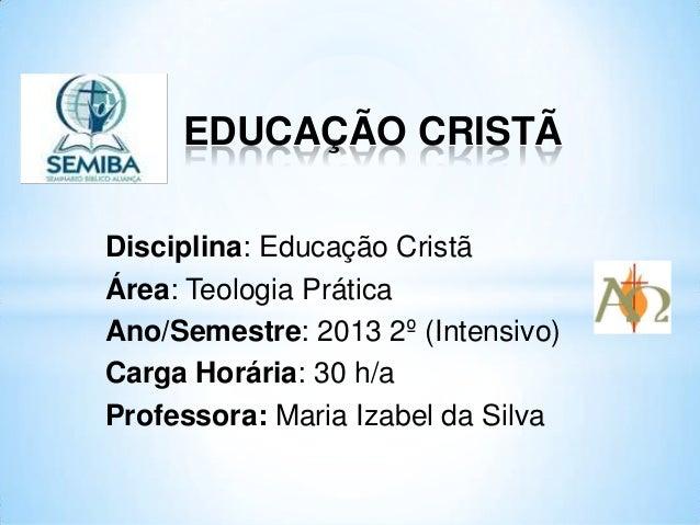 EDUCAÇÃO CRISTÃ Disciplina: Educação Cristã Área: Teologia Prática Ano/Semestre: 2013 2º (Intensivo) Carga Horária: 30 h/a...
