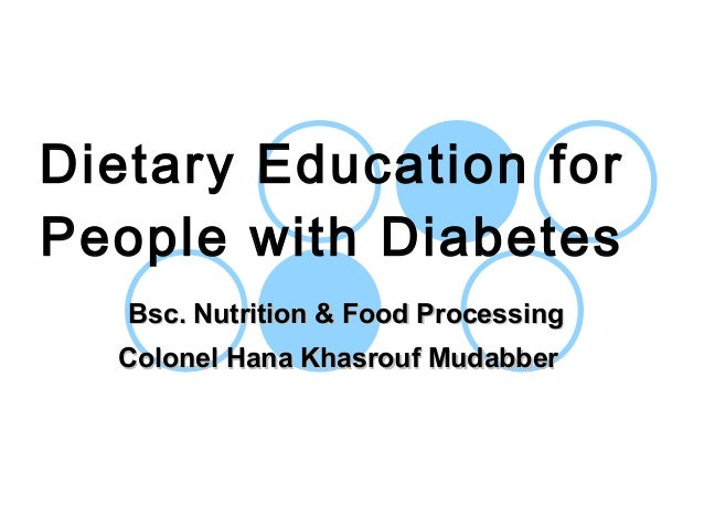 Dietary Education for People with Diabetes Bsc. Nutrition & Food ProcessingBsc. Nutrition & Food Processing Colonel Hana K...